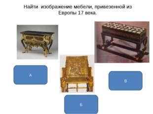 Найти изображение мебели, привезенной из Европы 17 века. А Б В