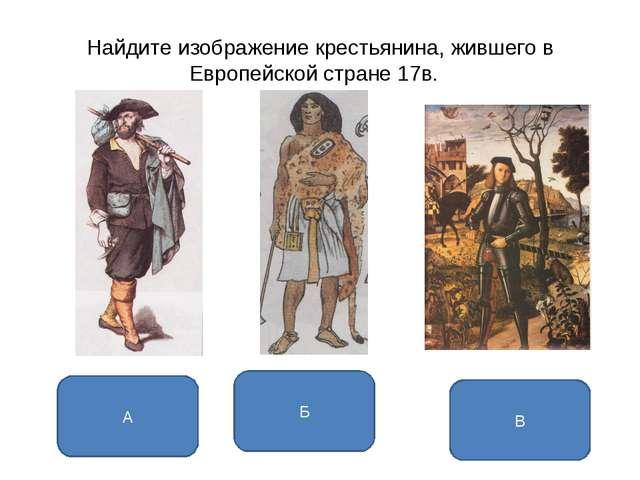 Найдите изображение крестьянина, жившего в Европейской стране 17в. А Б В