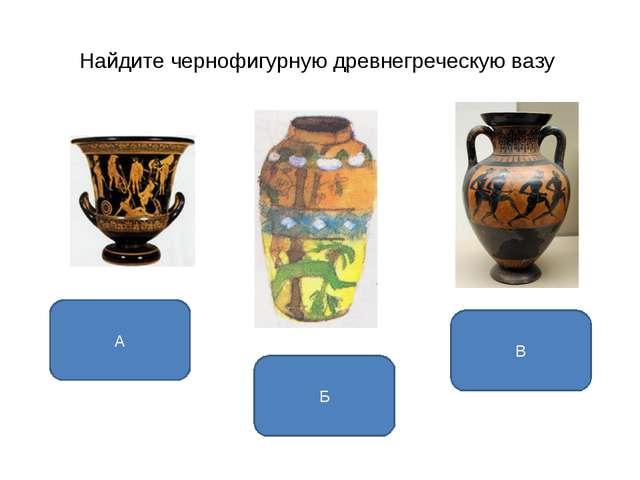 Найдите чернофигурную древнегреческую вазу В А Б