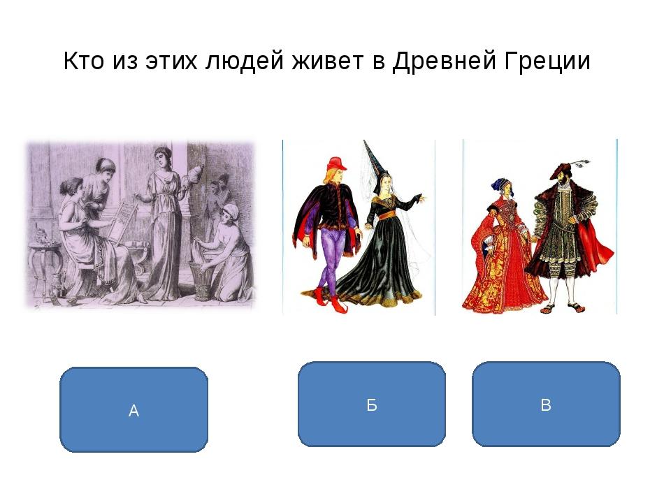 Кто из этих людей живет в Древней Греции А Б В
