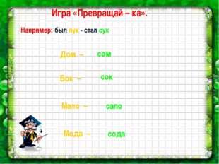 Игра «Превращай – ка». Например: был лук - стал сук. сом Бок – Дом – сок Мало