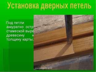 Под петли аккуратно острой стамеской вырезать древесину на толщину карты.