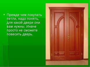 Прежде чем покупать петли, надо понять, для какой двери они вам нужны. Иначе