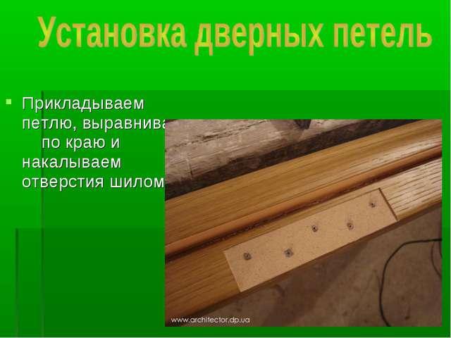 Прикладываем петлю, выравнивая по краю и накалываем отверстия шилом
