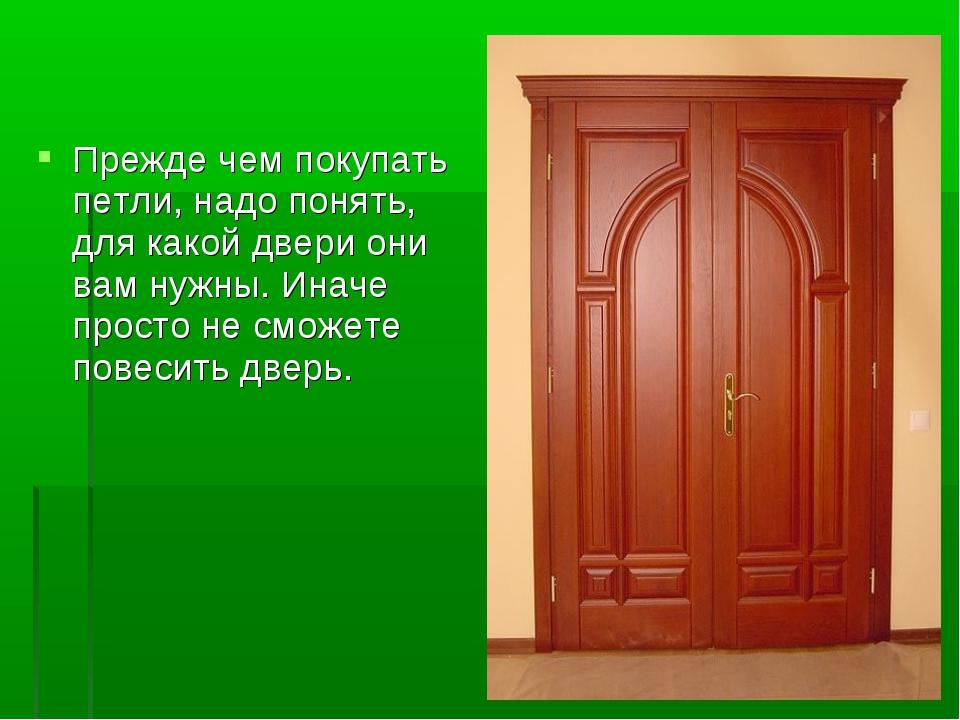 Прежде чем покупать петли, надо понять, для какой двери они вам нужны. Иначе...