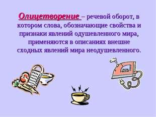 Олицетворение – речевой оборот, в котором слова, обозначающие свойства и при