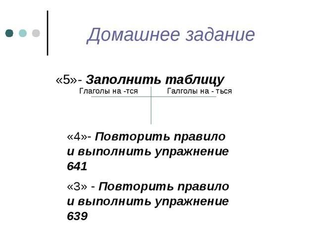 Домашнее задание «5»- Заполнить таблицу Глаголы на -тся Галголы на - ться «4»...