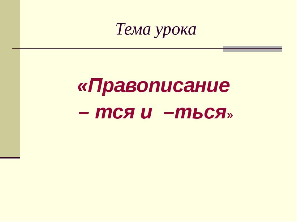 Тема урока «Правописание – тся и –ться»