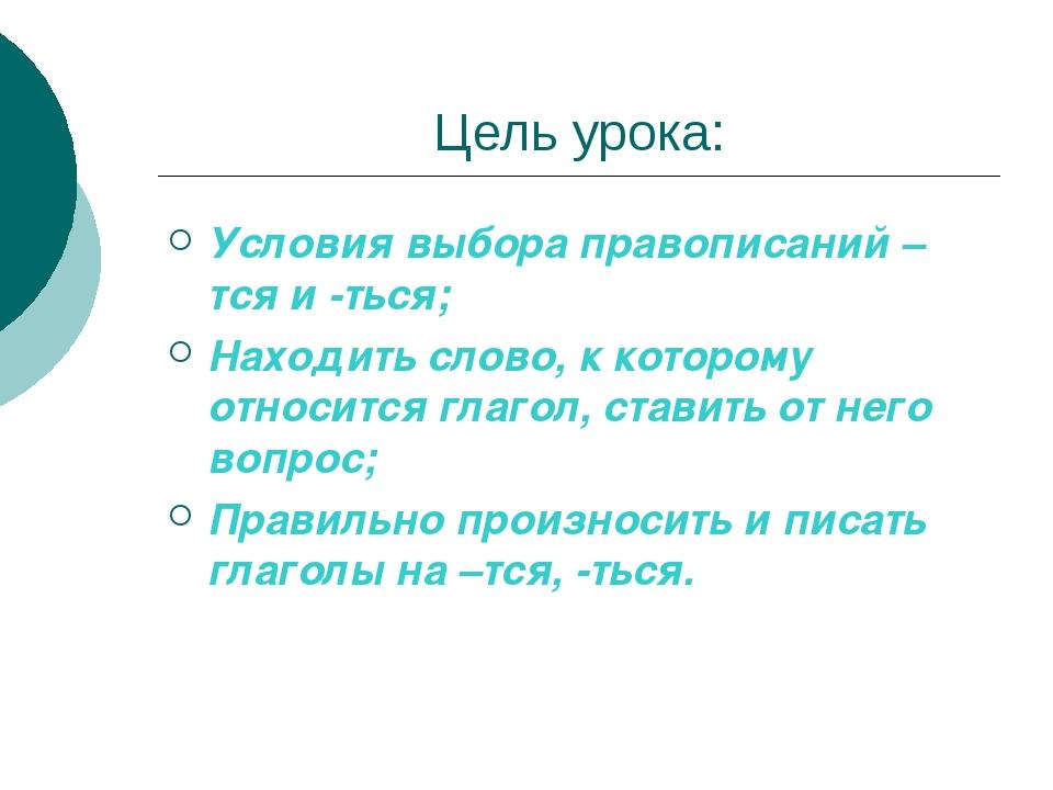Цель урока: Условия выбора правописаний –тся и -ться; Находить слово, к котор...