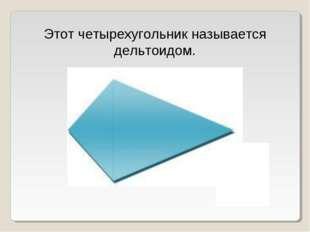 Этот четырехугольник называется дельтоидом.
