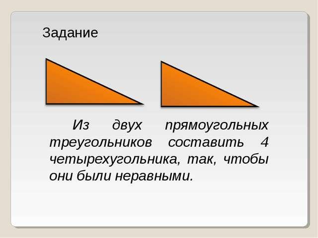 Из двух прямоугольных треугольников составить 4 четырехугольника, так, чтобы...