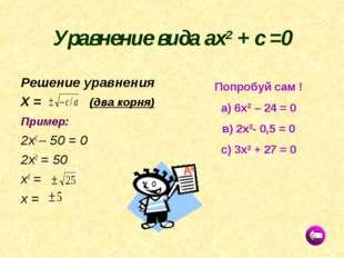 Уравнение вида ах2 + с =0 Решение уравнения Х = (два корня) Пример: 2х2 – 50
