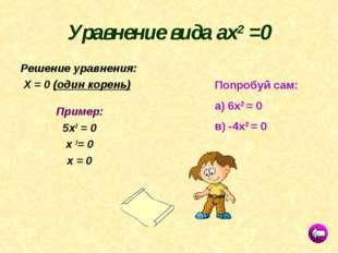 Уравнение вида ах2 =0 Решение уравнения: Х = 0 (один корень) Пример: 5х2 = 0