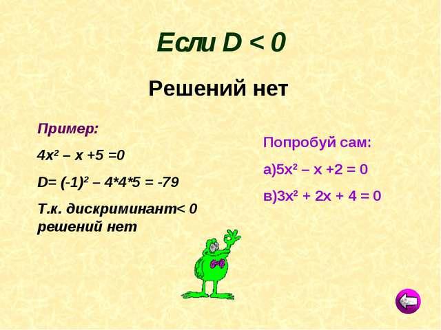 Пример: 4х2 – х +5 =0 D= (-1)2 – 4*4*5 = -79 Т.к. дискриминант< 0 решений нет...