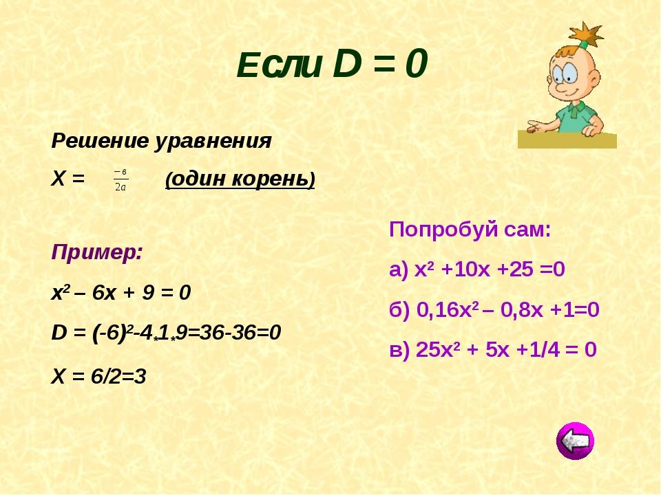 Решение уравнения Х = (один корень) Пример: х2 – 6х + 9 = 0 D = (-6)2-4*1*9=3...