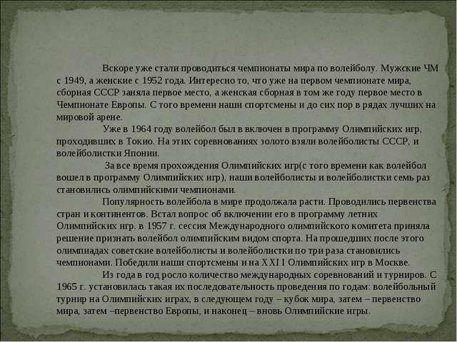Вскоре уже стали проводиться чемпионаты мира по волейболу. Мужские ЧМ с 194...