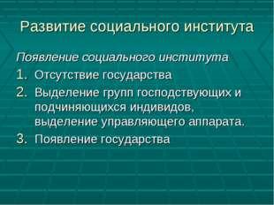 Развитие социального института Появление социального института Отсутствие гос