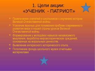 1. Цели акции: «УЧЕНИК - ПАТРИОТ» Привлечение учителей и школьников к изучени