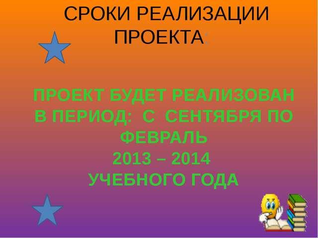 ПРОЕКТ БУДЕТ РЕАЛИЗОВАН В ПЕРИОД: С СЕНТЯБРЯ ПО ФЕВРАЛЬ 2013 – 2014 УЧЕБНОГО...