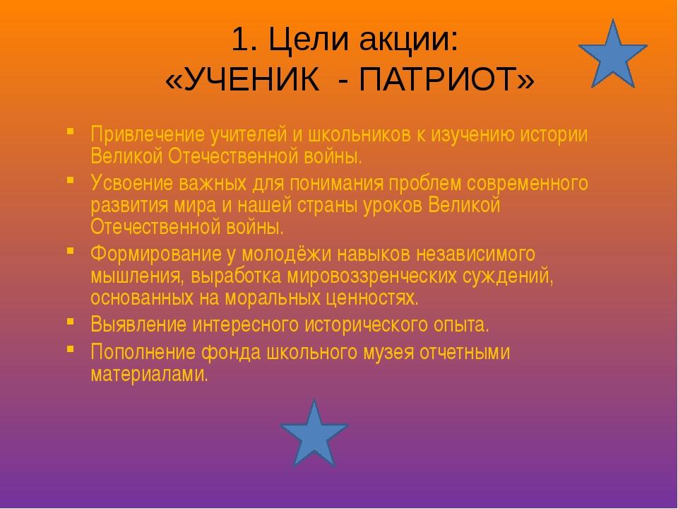 1. Цели акции: «УЧЕНИК - ПАТРИОТ» Привлечение учителей и школьников к изучени...