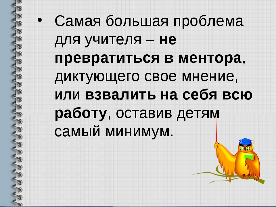Самая большая проблема для учителя – не превратиться в ментора, диктующего св...