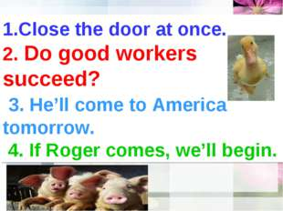 1.Close the door at once. 2. Do good workers succeed? 3. He'll come to Americ