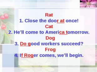 Rat 1. Close the door at once! Cat 2. He'll come to America tomorrow. Dog 3.