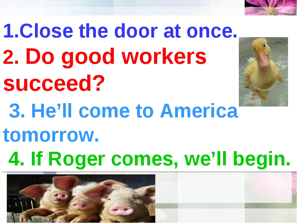 1.Close the door at once. 2. Do good workers succeed? 3. He'll come to Americ...