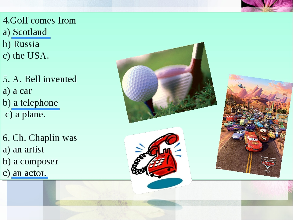 4.Golf comes from a) Scotland b) Russia c) the USA. 5. A. Bell invented a) a...