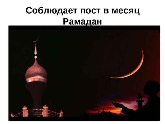Соблюдает пост в месяц Рамадан