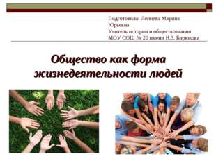 Общество как форма жизнедеятельности людей Подготовила: Лепнёва Марина Юрьевн