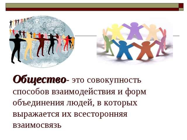 Общество- это совокупность способов взаимодействия и форм объединения людей,...