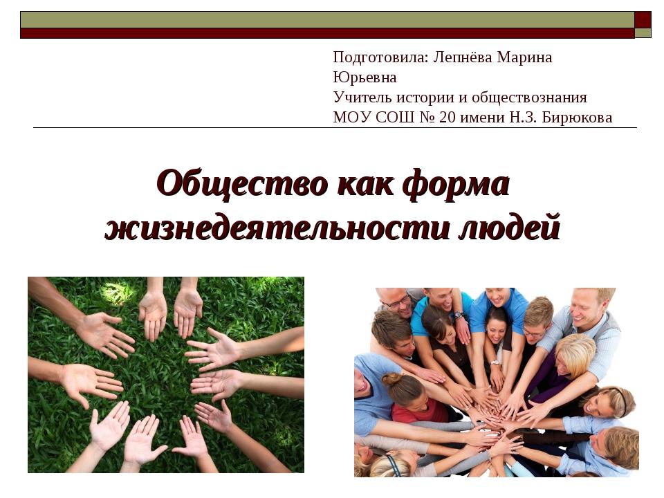 Общество как форма жизнедеятельности людей Подготовила: Лепнёва Марина Юрьевн...