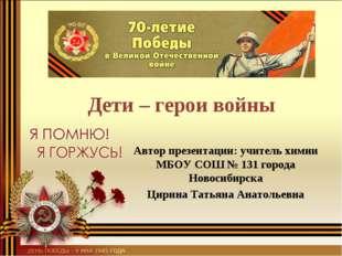 Дети – герои войны Автор презентации: учитель химии МБОУ СОШ № 131 города Но