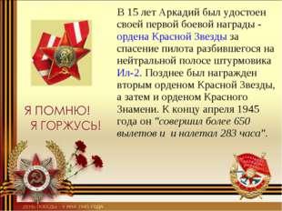 В 15летАркадий был удостоен своей первой боевой награды -ордена Красной З