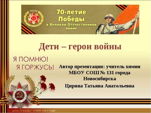 Дети – герои войны Автор презентации: учитель химии МБОУ СОШ № 131 города Но...