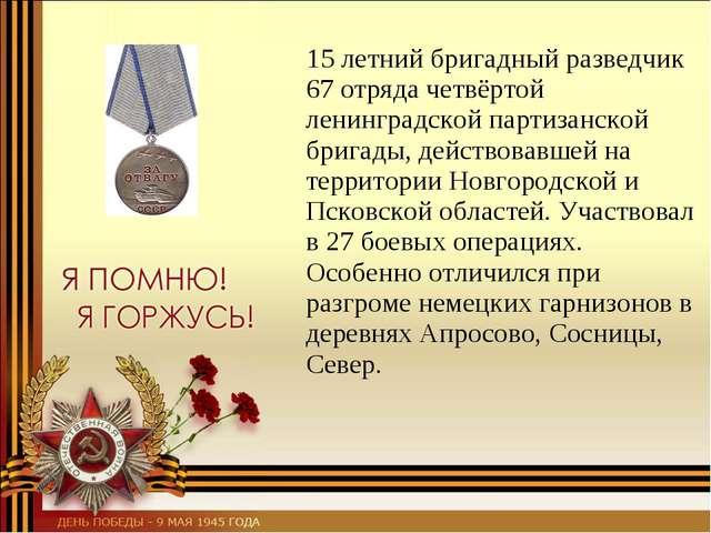 15 летний бригадный разведчик 67 отряда четвёртой ленинградской партизанской...