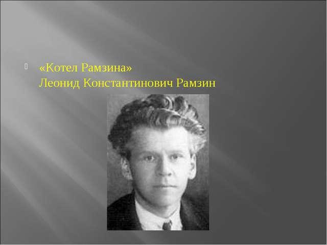 «Котел Рамзина» Леонид Константинович Рамзин