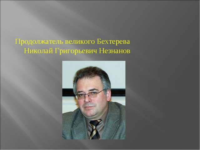 Продолжатель великого Бехтерева Николай Григорьевич Незнанов