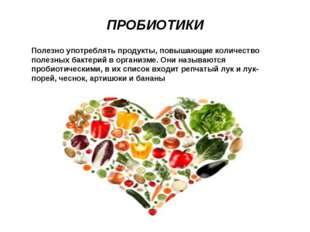 ПРОБИОТИКИ Полезно употреблять продукты, повышающие количество полезных бакте
