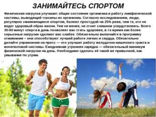ЗАНИМАЙТЕСЬ СПОРТОМ Физическая нагрузка улучшает общее состояние организма и