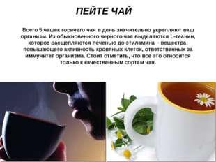 ПЕЙТЕ ЧАЙ Всего 5 чашек горячего чая в день значительно укрепляют ваш организ
