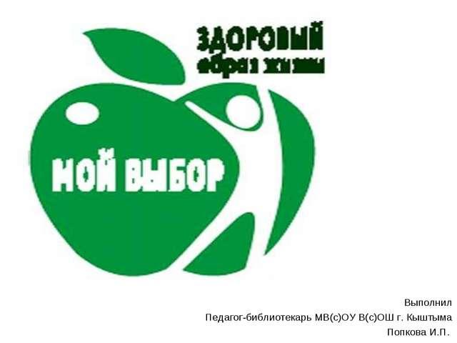 Выполнил Педагог-библиотекарь МВ(с)ОУ В(с)ОШ г. Кыштыма Попкова И.П.