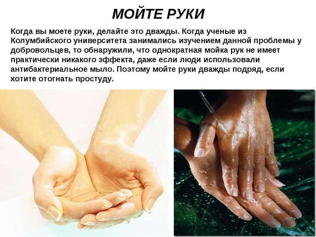 МОЙТЕ РУКИ Когда вы моете руки, делайте это дважды. Когда ученые из Колумбийс...