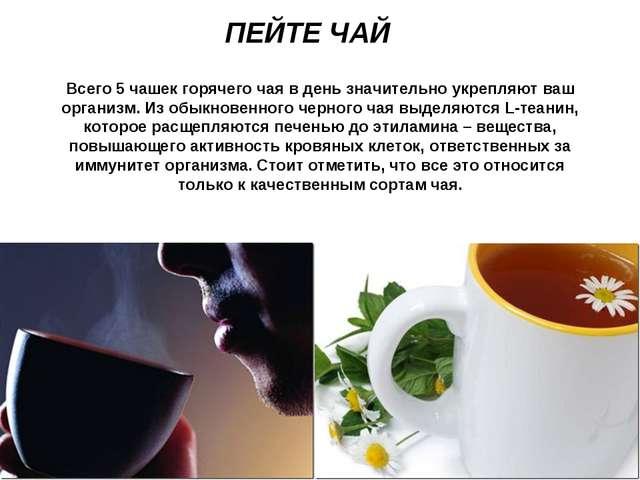 ПЕЙТЕ ЧАЙ Всего 5 чашек горячего чая в день значительно укрепляют ваш организ...