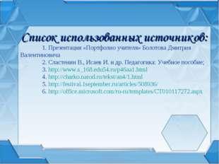 Список использованных источников: 1. Презентация «Портфолио учителя» Болотов
