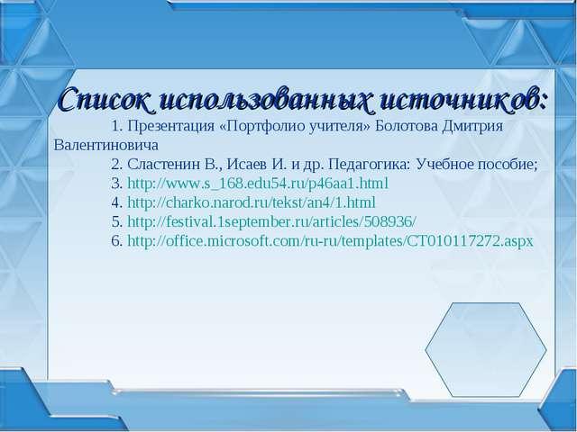 Список использованных источников: 1. Презентация «Портфолио учителя» Болотов...