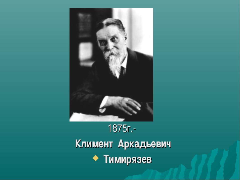 1875г.- Климент Аркадьевич Тимирязев