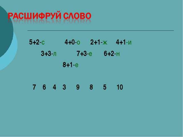 5+2-с 4+0-о 2+1-ж 4+1-и 3+3-л 7+3-е 6+2-н 8+1-е 7 6 4 3 9 8 5 10