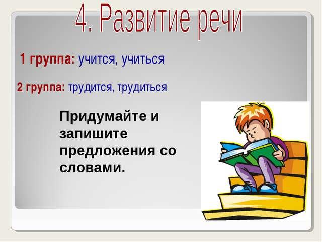 1 группа: учится, учиться 2 группа: трудится, трудиться Придумайте и запишит...